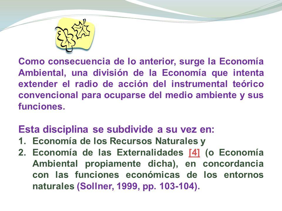 Como consecuencia de lo anterior, surge la Economía Ambiental, una división de la Economía que intenta extender el radio de acción del instrumental te