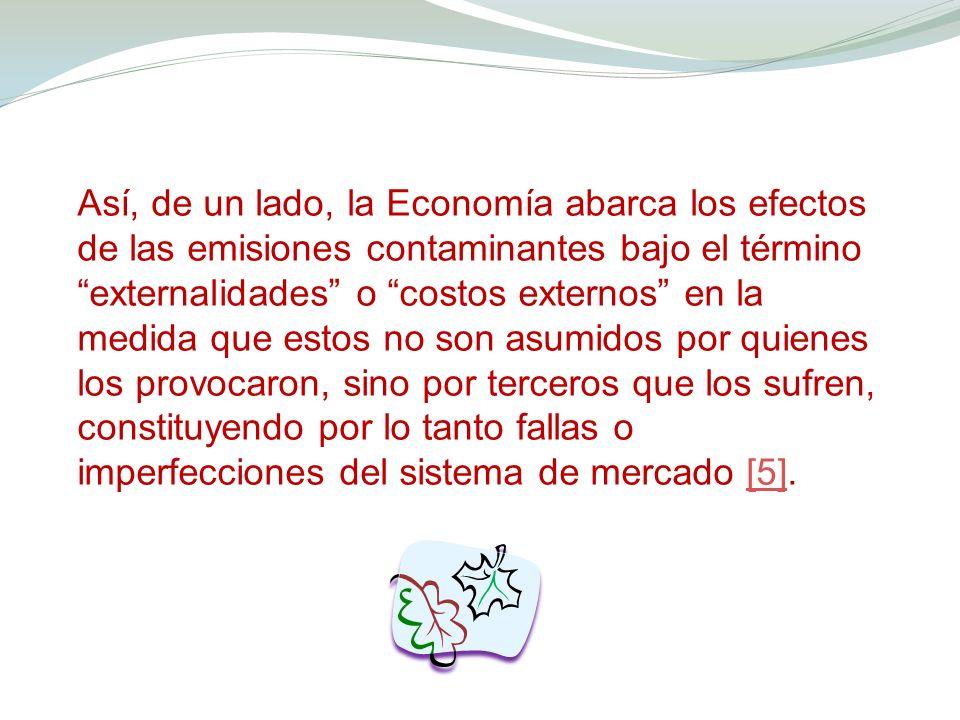 Así, de un lado, la Economía abarca los efectos de las emisiones contaminantes bajo el término externalidades o costos externos en la medida que estos