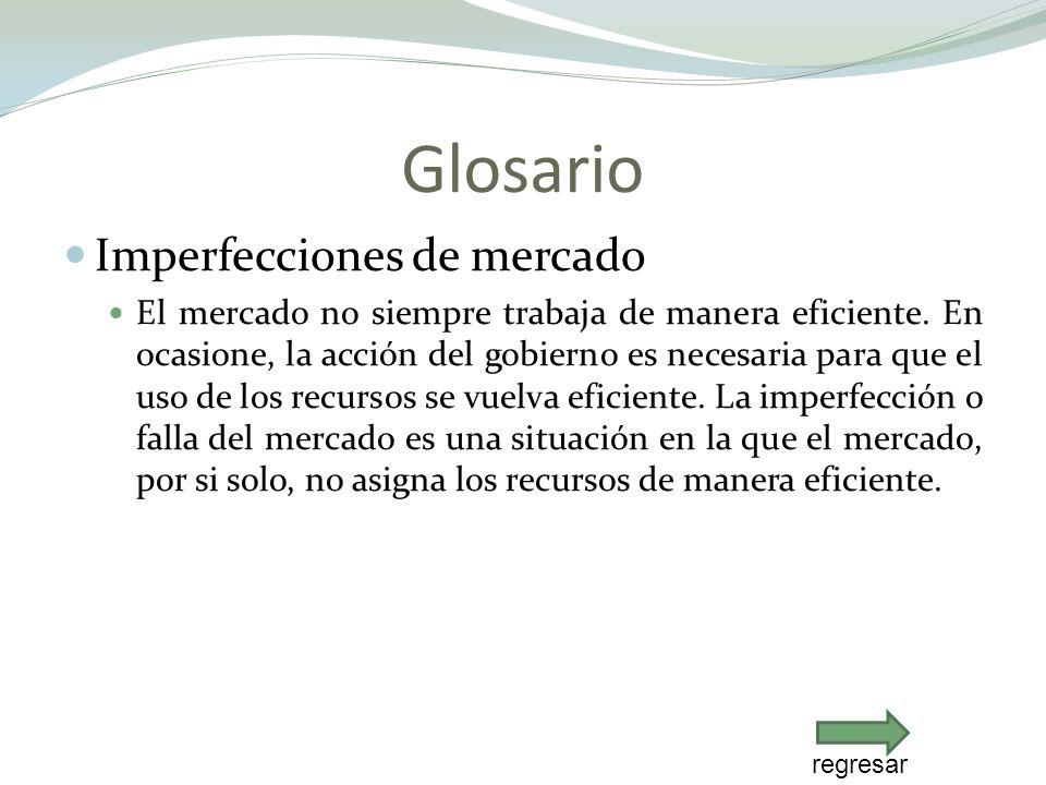 Glosario Imperfecciones de mercado El mercado no siempre trabaja de manera eficiente. En ocasione, la acción del gobierno es necesaria para que el uso