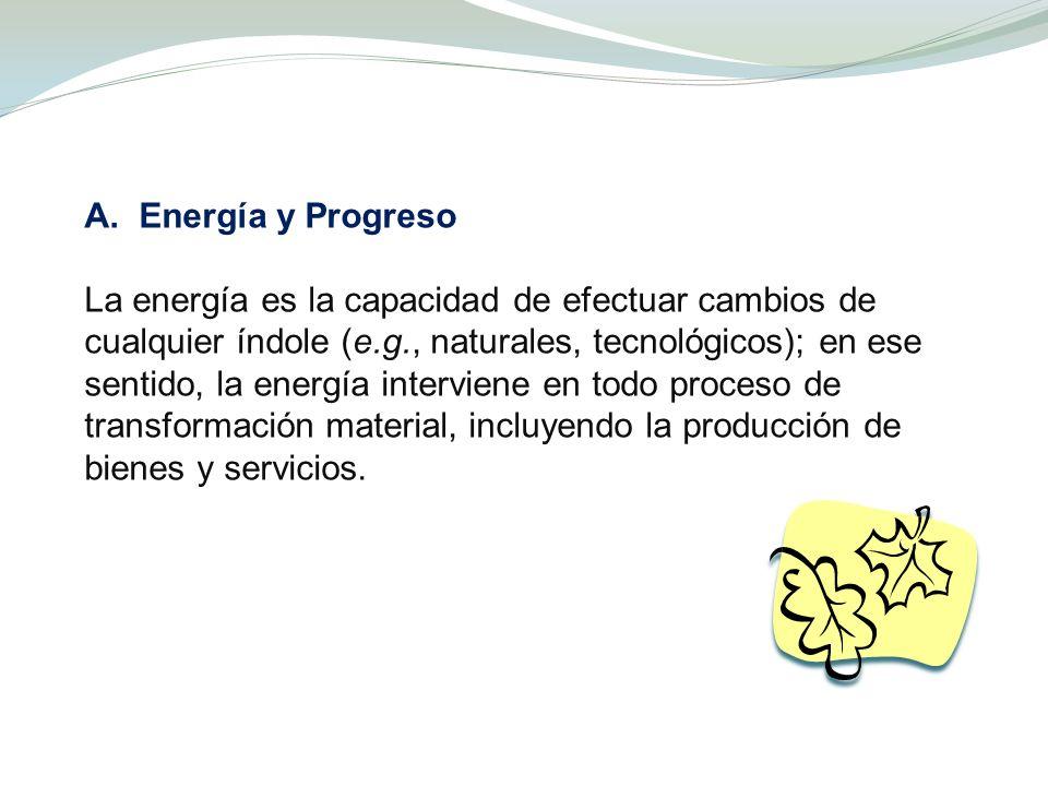 A. Energía y Progreso La energía es la capacidad de efectuar cambios de cualquier índole (e.g., naturales, tecnológicos); en ese sentido, la energía i