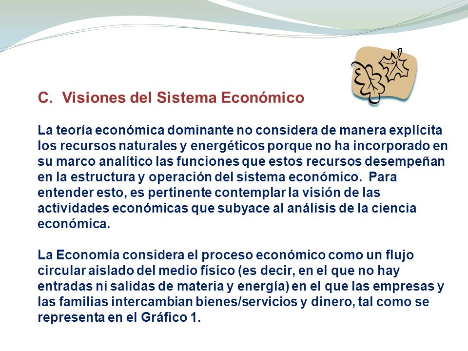 C. Visiones del Sistema Económico La teoría económica dominante no considera de manera explícita los recursos naturales y energéticos porque no ha inc