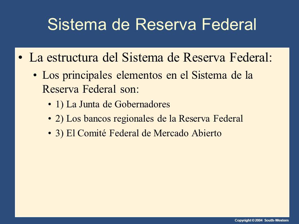 Copyright © 2004 South-Western Sistema de Reserva Federal La estructura del Sistema de Reserva Federal: Los principales elementos en el Sistema de la Reserva Federal son: 1) La Junta de Gobernadores 2) Los bancos regionales de la Reserva Federal 3) El Comité Federal de Mercado Abierto