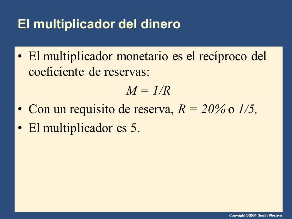 Copyright © 2004 South-Western El multiplicador del dinero El multiplicador monetario es el recíproco del coeficiente de reservas: M = 1/R Con un requisito de reserva, R = 20% o 1/5, El multiplicador es 5.