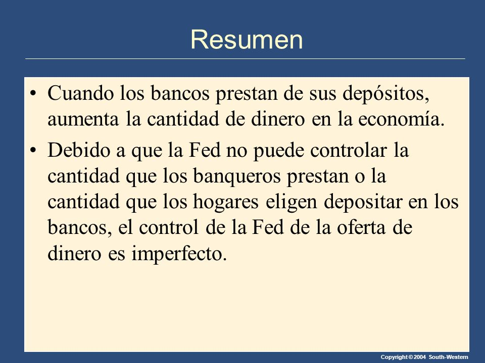 Copyright © 2004 South-Western Resumen Cuando los bancos prestan de sus depósitos, aumenta la cantidad de dinero en la economía. Debido a que la Fed n