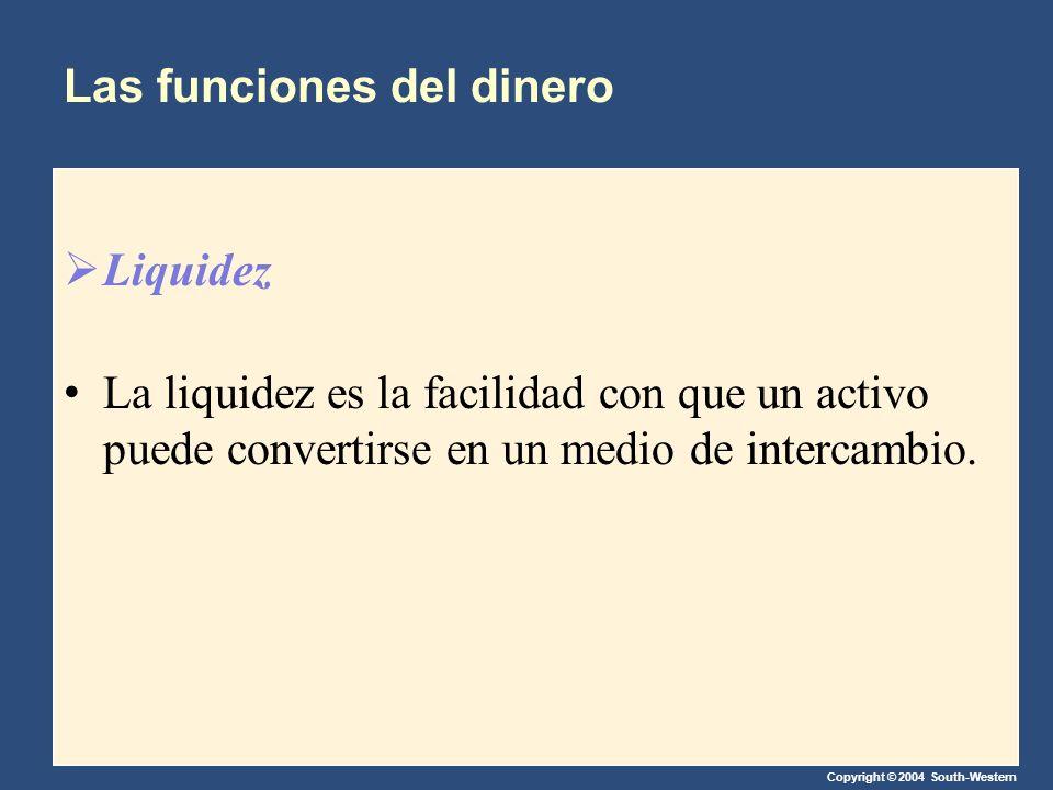 Copyright © 2004 South-Western Las funciones del dinero Liquidez La liquidez es la facilidad con que un activo puede convertirse en un medio de interc