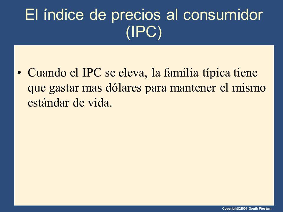 Copyright©2004 South-Western El índice de precios al consumidor (IPC) Cuando el IPC se eleva, la familia típica tiene que gastar mas dólares para mant