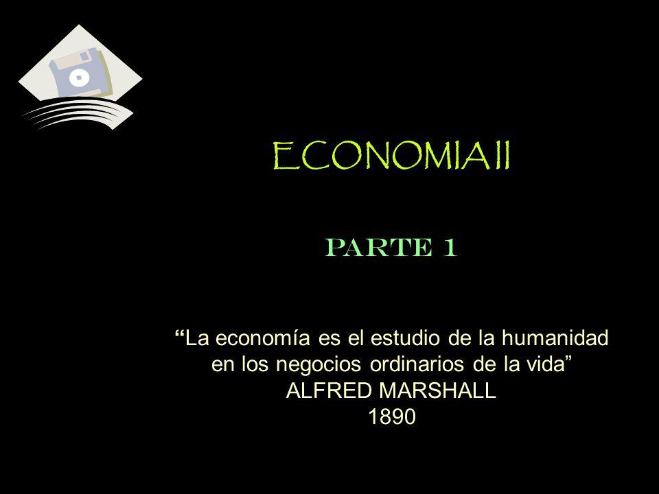 ECONOMIA II PARTE 1 La economía es el estudio de la humanidad en los negocios ordinarios de la vida ALFRED MARSHALL 1890