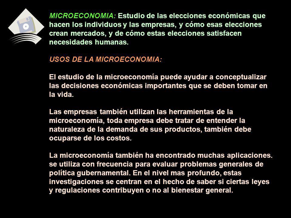 MICROECONOMIA: Estudio de las elecciones económicas que hacen los individuos y las empresas, y cómo esas elecciones crean mercados, y de cómo estas el