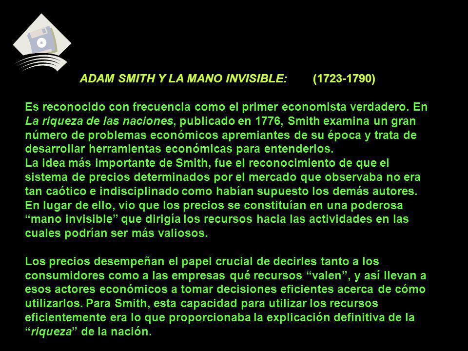 ADAM SMITH Y LA MANO INVISIBLE: (1723-1790) Es reconocido con frecuencia como el primer economista verdadero. En La riqueza de las naciones, publicado