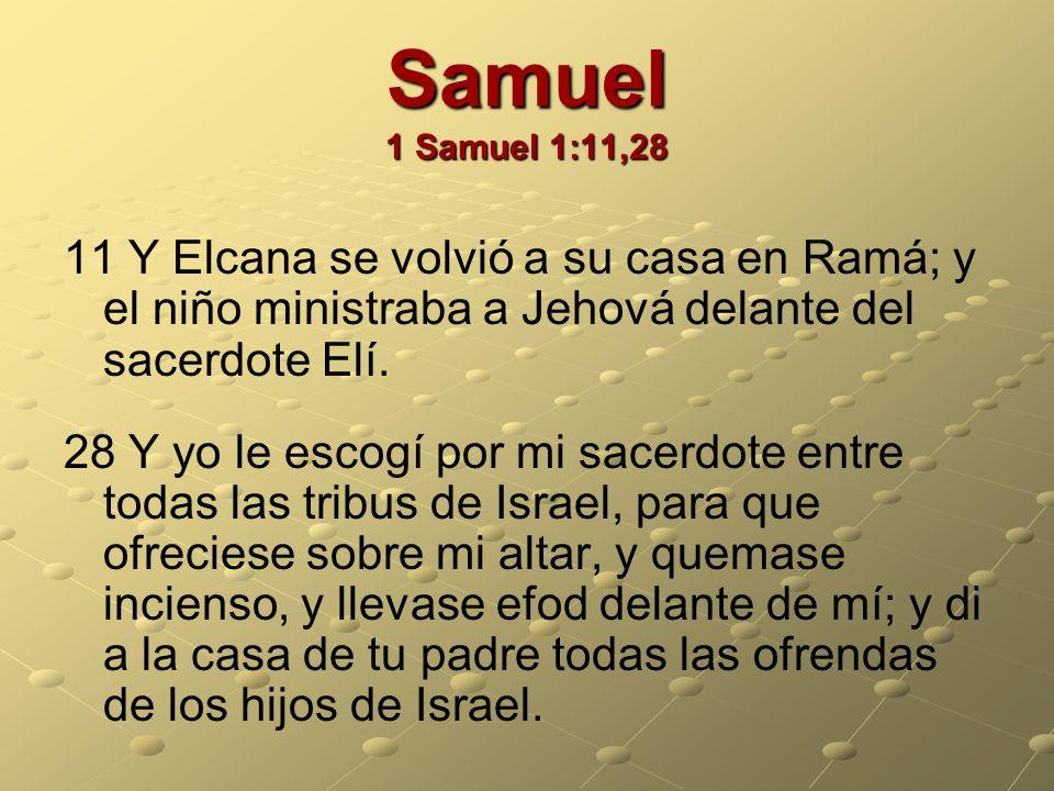 Samuel 1 Samuel 1:11,28 11 Y Elcana se volvió a su casa en Ramá; y el niño ministraba a Jehová delante del sacerdote Elí. 28 Y yo le escogí por mi sac