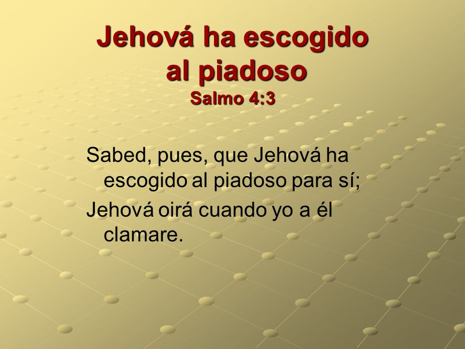 Jehová ha escogido al piadoso Salmo 4:3 Sabed, pues, que Jehová ha escogido al piadoso para sí; Jehová oirá cuando yo a él clamare.