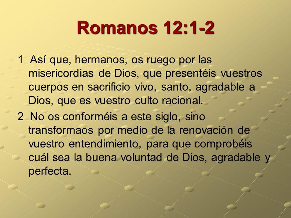 Romanos 12:1-2 1 Así que, hermanos, os ruego por las misericordias de Dios, que presentéis vuestros cuerpos en sacrificio vivo, santo, agradable a Dio