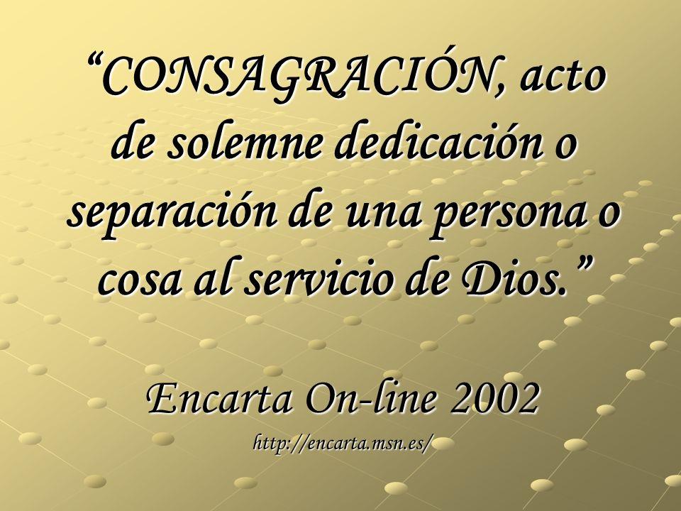 CONSAGRACIÓN, acto de solemne dedicación o separación de una persona o cosa al servicio de Dios. Encarta On-line 2002 http://encarta.msn.es/