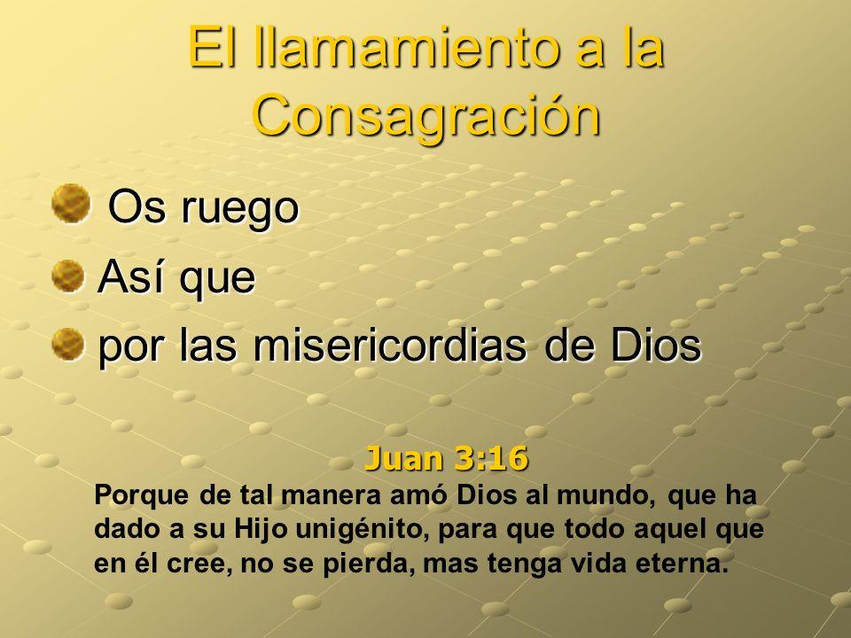 El llamamiento a la Consagración Os ruego Así que por las misericordias de Dios Juan 3:16 Porque de tal manera amó Dios al mundo, que ha dado a su Hij