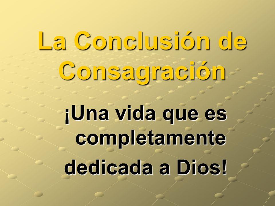 La Conclusión de Consagración ¡Una vida que es completamente dedicada a Dios!