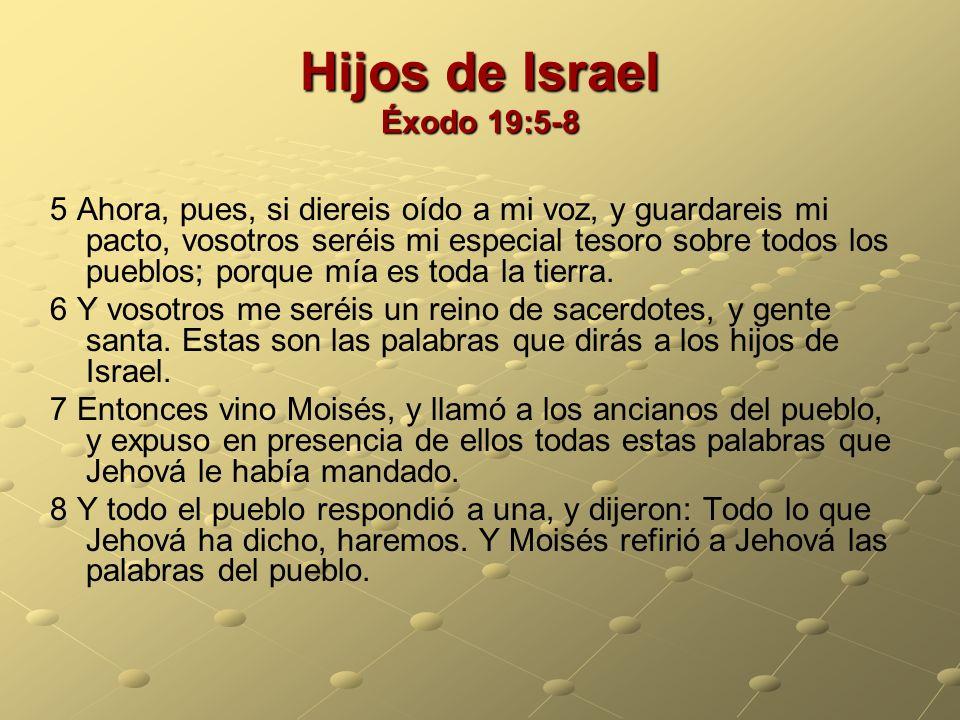 Hijos de Israel Éxodo 19:5-8 5 Ahora, pues, si diereis oído a mi voz, y guardareis mi pacto, vosotros seréis mi especial tesoro sobre todos los pueblo
