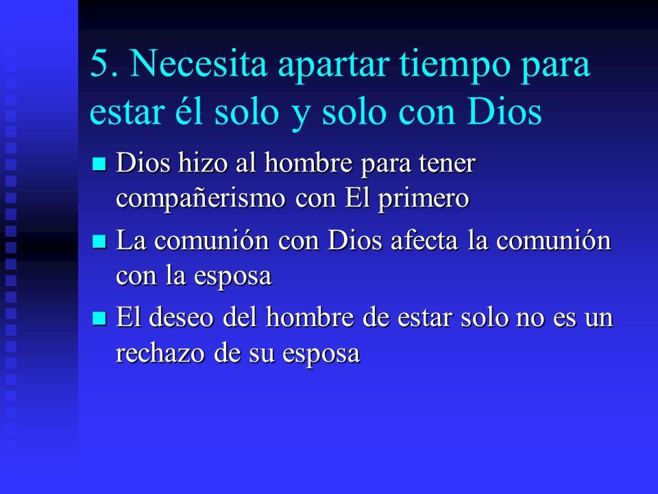 5. Necesita apartar tiempo para estar él solo y solo con Dios Dios hizo al hombre para tener compañerismo con El primero Dios hizo al hombre para tene