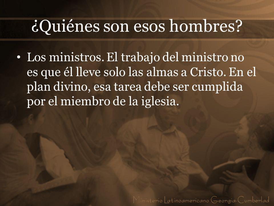 ¿Quiénes son esos hombres? Los ministros. El trabajo del ministro no es que él lleve solo las almas a Cristo. En el plan divino, esa tarea debe ser cu