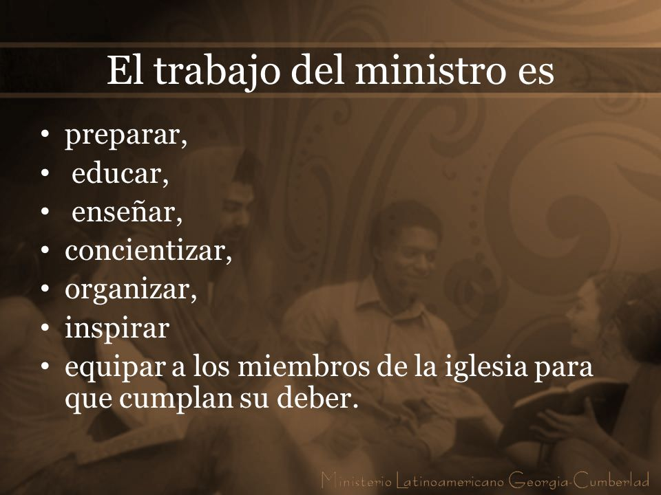 El trabajo del ministro es preparar, educar, enseñar, concientizar, organizar, inspirar equipar a los miembros de la iglesia para que cumplan su deber