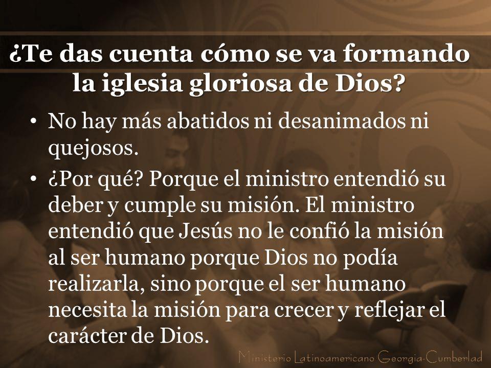 ¿Te das cuenta cómo se va formando la iglesia gloriosa de Dios? No hay más abatidos ni desanimados ni quejosos. ¿Por qué? Porque el ministro entendió