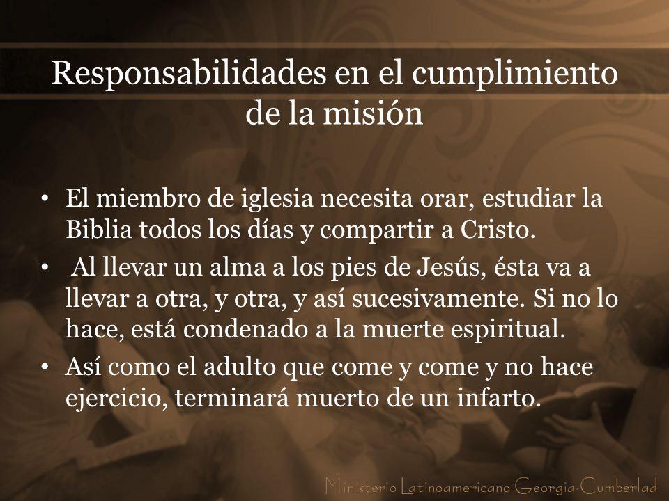 Responsabilidades en el cumplimiento de la misión El miembro de iglesia necesita orar, estudiar la Biblia todos los días y compartir a Cristo. Al llev