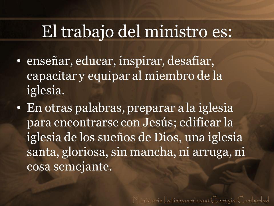 El trabajo del ministro es: enseñar, educar, inspirar, desafiar, capacitar y equipar al miembro de la iglesia. En otras palabras, preparar a la iglesi