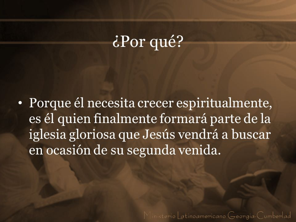 ¿Por qué? Porque él necesita crecer espiritualmente, es él quien finalmente formará parte de la iglesia gloriosa que Jesús vendrá a buscar en ocasión