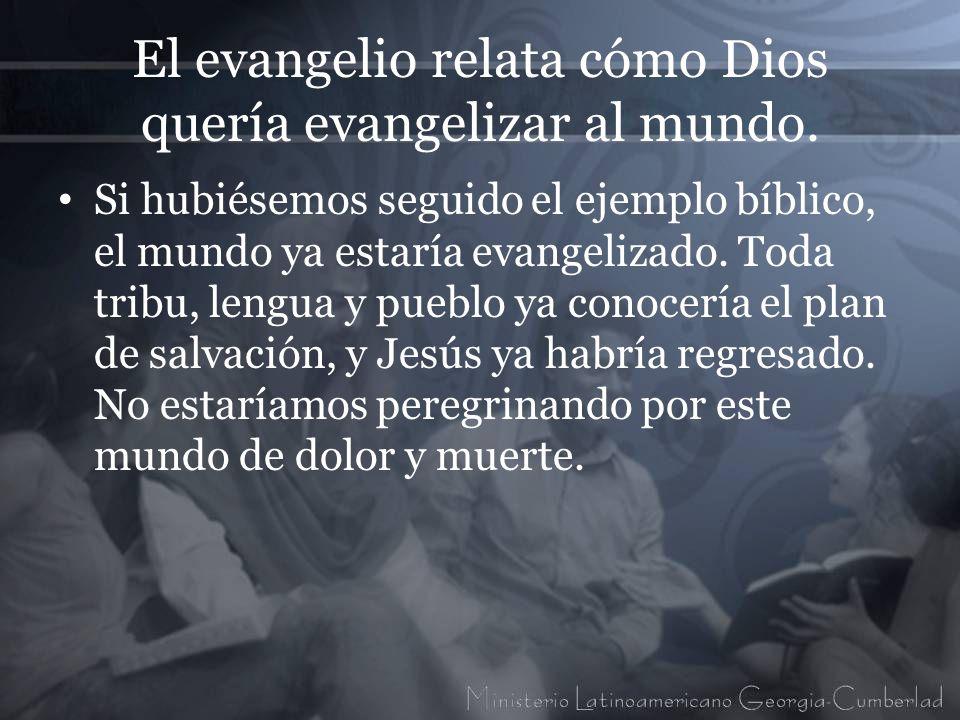 El evangelio relata cómo Dios quería evangelizar al mundo. Si hubiésemos seguido el ejemplo bíblico, el mundo ya estaría evangelizado. Toda tribu, len
