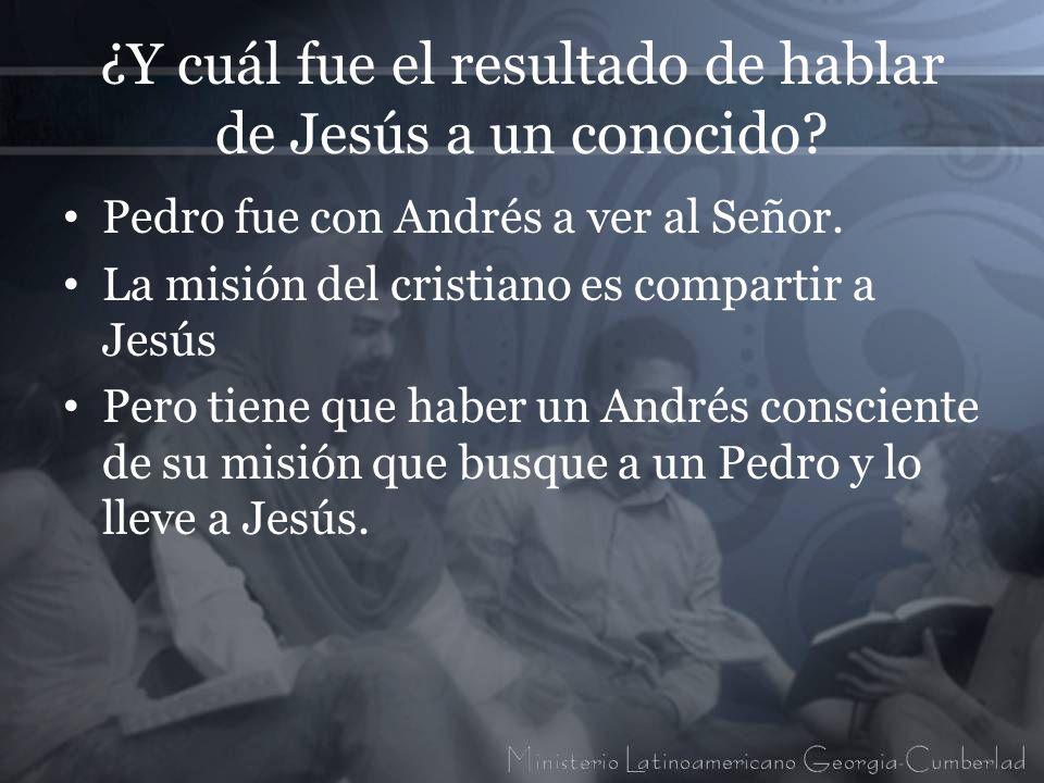 ¿Y cuál fue el resultado de hablar de Jesús a un conocido? Pedro fue con Andrés a ver al Señor. La misión del cristiano es compartir a Jesús Pero tien