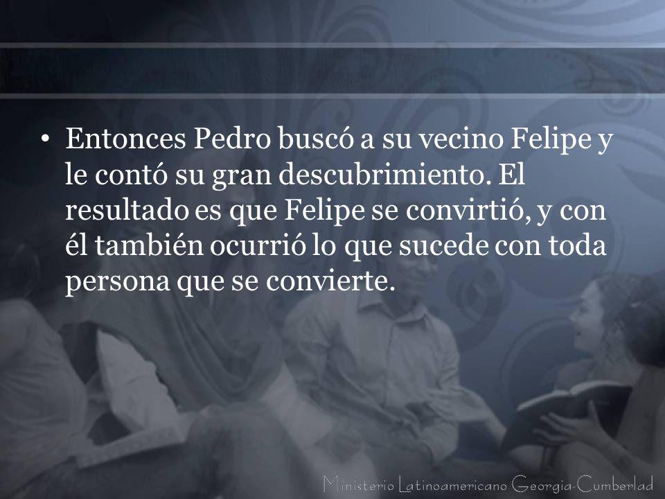 Entonces Pedro buscó a su vecino Felipe y le contó su gran descubrimiento. El resultado es que Felipe se convirtió, y con él también ocurrió lo que su