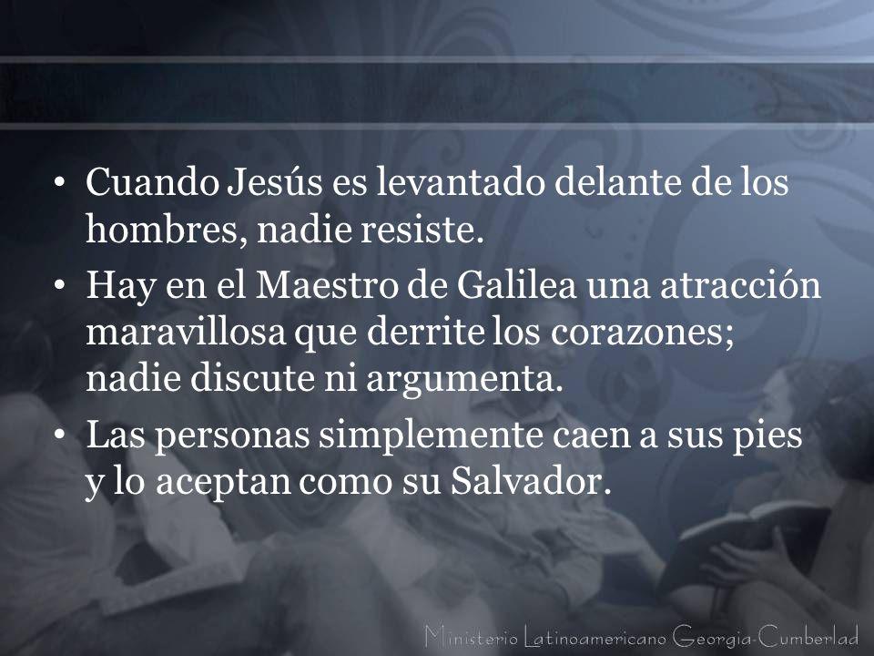 Cuando Jesús es levantado delante de los hombres, nadie resiste. Hay en el Maestro de Galilea una atracción maravillosa que derrite los corazones; nad