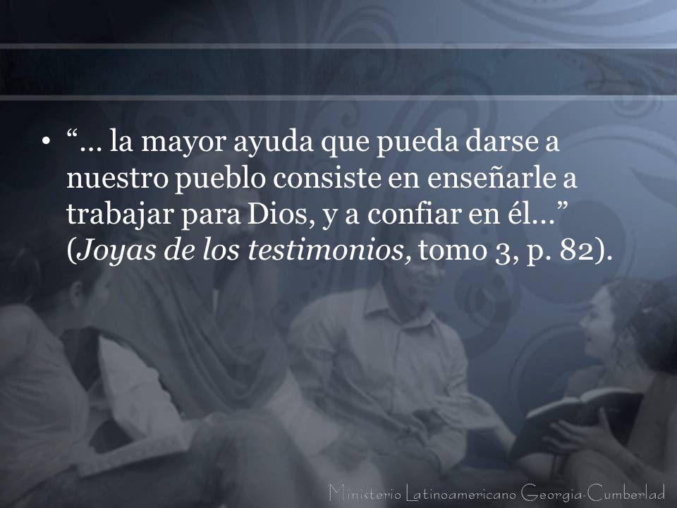 … la mayor ayuda que pueda darse a nuestro pueblo consiste en enseñarle a trabajar para Dios, y a confiar en él... (Joyas de los testimonios, tomo 3,