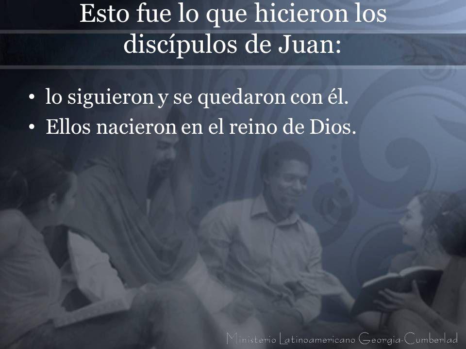 Esto fue lo que hicieron los discípulos de Juan: lo siguieron y se quedaron con él. Ellos nacieron en el reino de Dios.