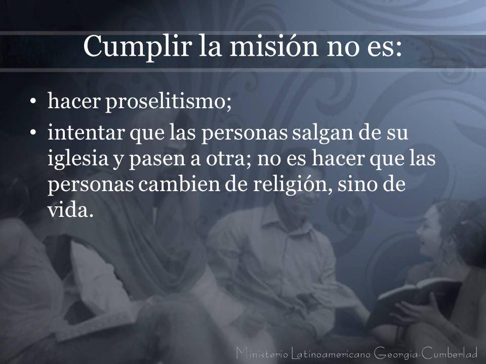 Cumplir la misión no es: hacer proselitismo; intentar que las personas salgan de su iglesia y pasen a otra; no es hacer que las personas cambien de re