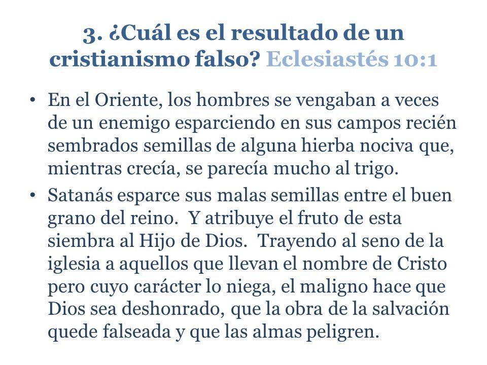 3. ¿Cuál es el resultado de un cristianismo falso? Eclesiastés 10:1 En el Oriente, los hombres se vengaban a veces de un enemigo esparciendo en sus ca