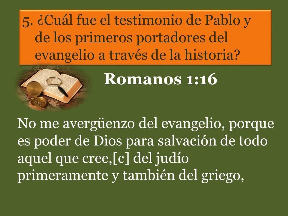 5. ¿Cuál fue el testimonio de Pablo y de los primeros portadores del evangelio a través de la historia? Romanos 1:16 No me avergüenzo del evangelio, p