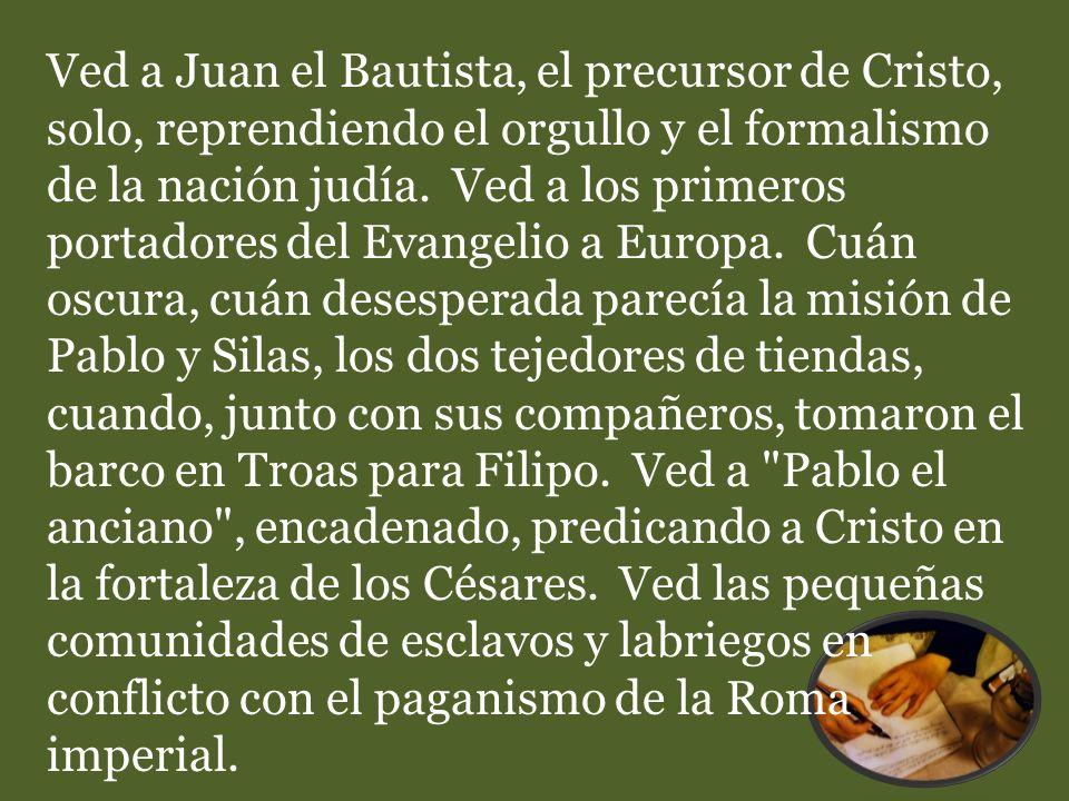Ved a Juan el Bautista, el precursor de Cristo, solo, reprendiendo el orgullo y el formalismo de la nación judía. Ved a los primeros portadores del Ev