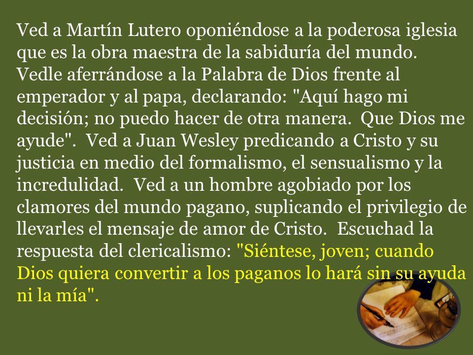 Ved a Martín Lutero oponiéndose a la poderosa iglesia que es la obra maestra de la sabiduría del mundo. Vedle aferrándose a la Palabra de Dios frente