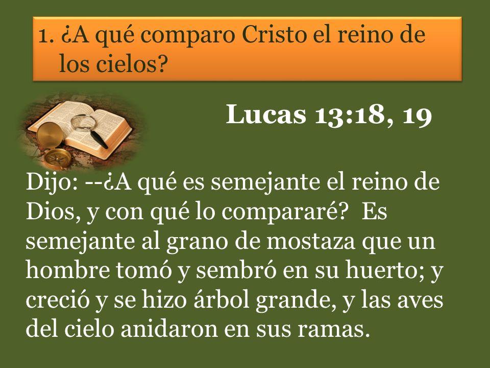 1. ¿A qué comparo Cristo el reino de los cielos? Lucas 13:18, 19 Dijo: --¿A qué es semejante el reino de Dios, y con qué lo compararé? Es semejante al