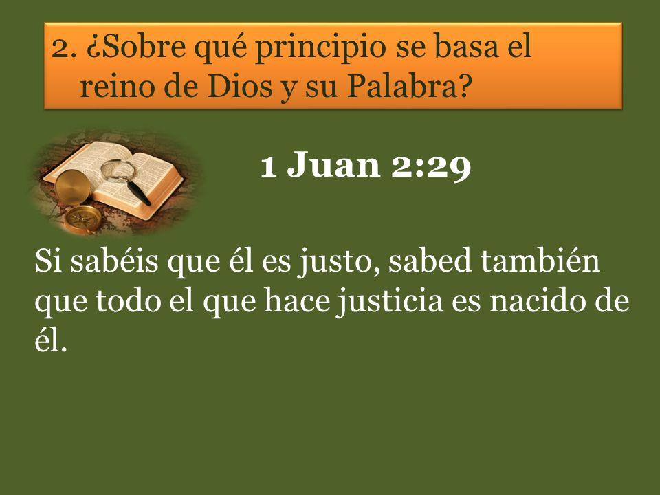 2. ¿Sobre qué principio se basa el reino de Dios y su Palabra? 1 Juan 2:29 Si sabéis que él es justo, sabed también que todo el que hace justicia es n