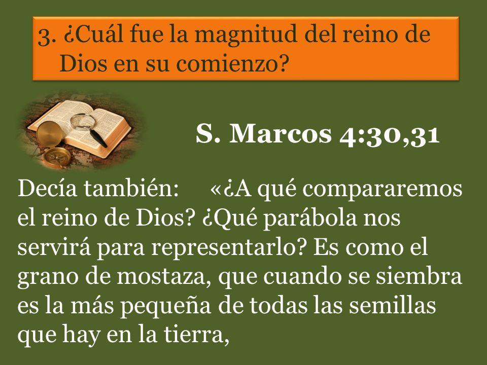3. ¿Cuál fue la magnitud del reino de Dios en su comienzo? S. Marcos 4:30,31 Decía también: «¿A qué compararemos el reino de Dios? ¿Qué parábola nos s