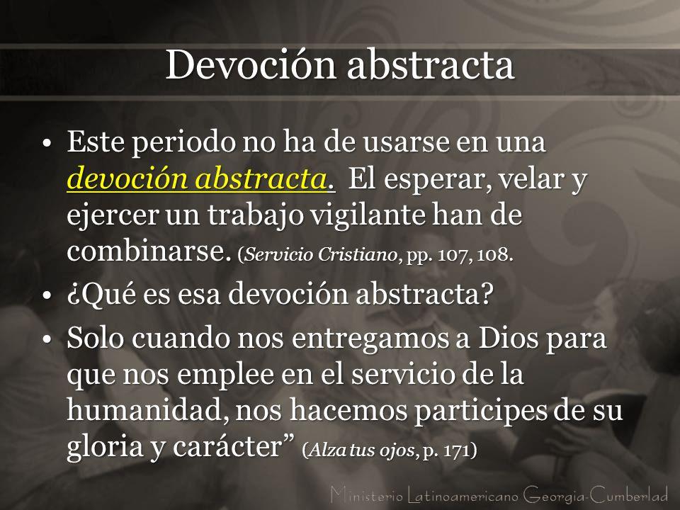 Devoción abstracta Este periodo no ha de usarse en una devoción abstracta. El esperar, velar y ejercer un trabajo vigilante han de combinarse. (Servic