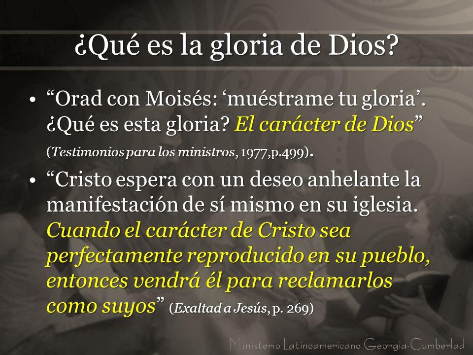 ¿Qué es la gloria de Dios? Orad con Moisés: muéstrame tu gloria. ¿Qué es esta gloria? El carácter de Dios (Testimonios para los ministros, 1977,p.499)