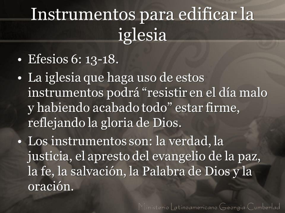 Instrumentos para edificar la iglesia Efesios 6: 13-18.Efesios 6: 13-18. La iglesia que haga uso de estos instrumentos podrá resistir en el día malo y