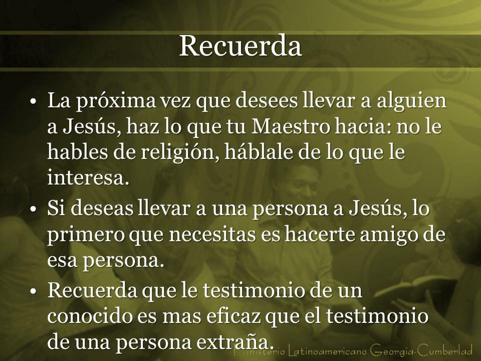 Recuerda La próxima vez que desees llevar a alguien a Jesús, haz lo que tu Maestro hacia: no le hables de religión, háblale de lo que le interesa.La p