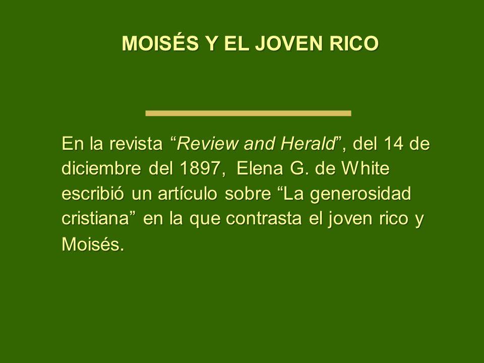 MOISÉS Y EL JOVEN RICO En la revista Review and Herald, del 14 de diciembre del 1897, Elena G. de White escribió un artículo sobre La generosidad cris