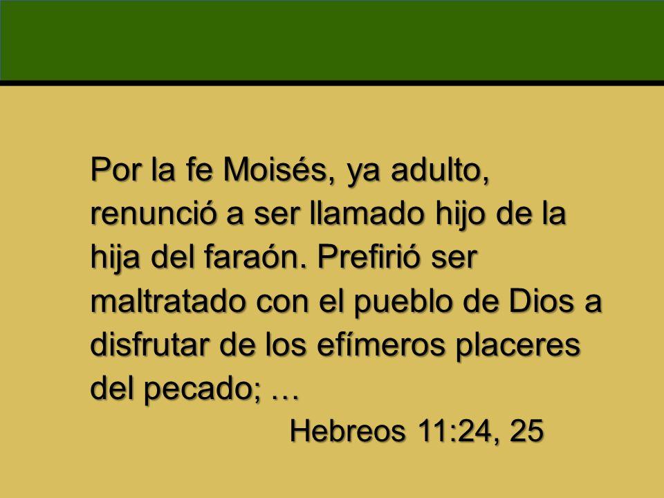 Por la fe Moisés, ya adulto, renunció a ser llamado hijo de la hija del faraón. Prefirió ser maltratado con el pueblo de Dios a disfrutar de los efíme