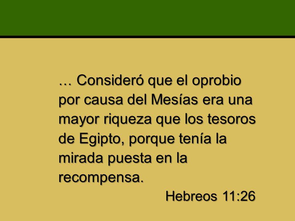 … Consideró que el oprobio por causa del Mesías era una mayor riqueza que los tesoros de Egipto, porque tenía la mirada puesta en la recompensa. Hebre