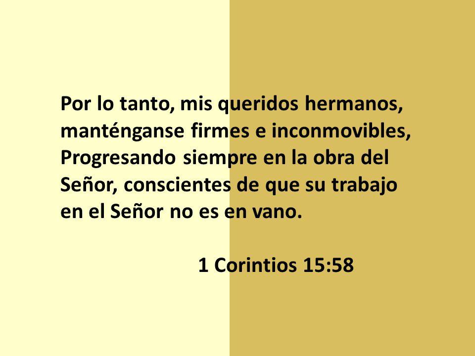 Por lo tanto, mis queridos hermanos, manténganse firmes e inconmovibles, Progresando siempre en la obra del Señor, conscientes de que su trabajo en el