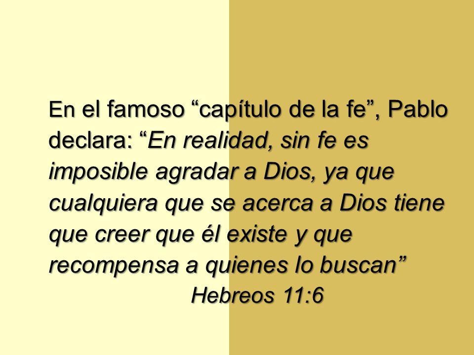 En el famoso capítulo de la fe, Pablo declara: En realidad, sin fe es imposible agradar a Dios, ya que cualquiera que se acerca a Dios tiene que creer